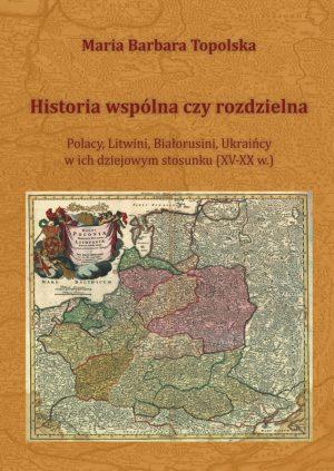 HISTORIA WSPÓLNA CZYROZDZIELNA. POLACY, LITWINI, BIAŁORUSINI, UKRAIŃCY WICH DZIEJOWYM STOSUNKU (XV-XX w.)