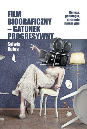 FILM BIOGRAFICZNY – GATUNEK PROGRESYWNY. GENEZA, GENOLOGIA, STRATEGIE NARRACYJNE (e-book)